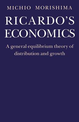 Ricardo's Economics: A General Equilibrium Theory of Distribution and Growth - Morishima, Michio
