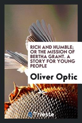 Rich and Humble; Or the Mission of Bertha Grant. a Story for Young People - Optic, Oliver
