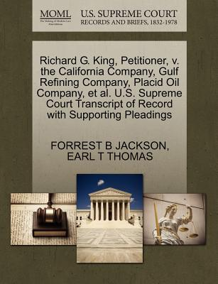 Richard G. King, Petitioner, V. the California Company, Gulf Refining Company, Placid Oil Company, et al. U.S. Supreme Court Transcript of Record with Supporting Pleadings - Jackson, Forrest B, and Thomas, Earl T