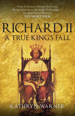 Richard II: A True King's Fall - Warner, Kathryn