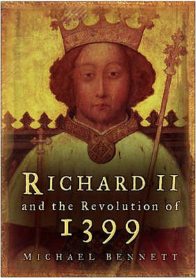 Richard II and the Revolution of 1399 - Bennett, Michael