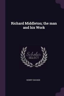 Richard Middleton; The Man and His Work - Savage, Henry