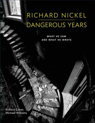 Richard Nickel: Dangerous Years: What He Saw and What He Wrote - Nickel, Richard (Photographer), and Cahan, Richard, and Williams, Michael