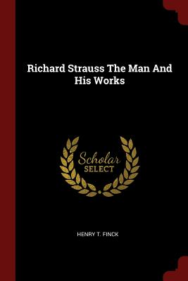 Richard Strauss the Man and His Works - Finck, Henry T