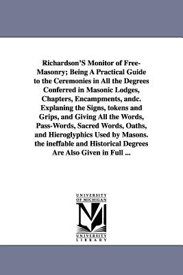 Richardson's Monitor of Free-Masonry; Being a Practical Guide to the Ceremonies in All the Degrees Conferred in Masonic Lodges, Chapters, Encampments, - Richardson, Jabez