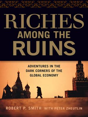 Riches Among the Ruins: Adventures in the Dark Corners of the Global Economy - Smith, Robert P, and Zheutlin, Peter