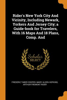 Rider's New York City and Vicinity, Including Newark, Yorkers and Jersey City; A Guide-Book for Travelers, with 16 Maps and 18 Plans, Comp. and - Cooper, Frederic Taber, and Hopkins, Mary Alden, and Rider, Arthur Fremont