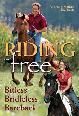 Riding Free: Bitless, Bridleless, Bareback - Eschbach, Andrea, and Eschbach, Markus