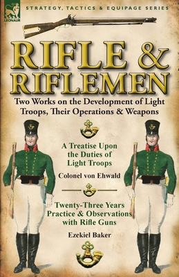 Rifle and Riflemen: Two Works on the Development of Light Troops, Their Operations & Weapons - Ehwald, Colonel Von, and Baker, Ezekiel