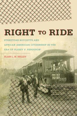 Right to Ride: Streetcar Boycotts and African American Citizenship in the Era of Plessy v. Ferguson - Kelley, Blair L M