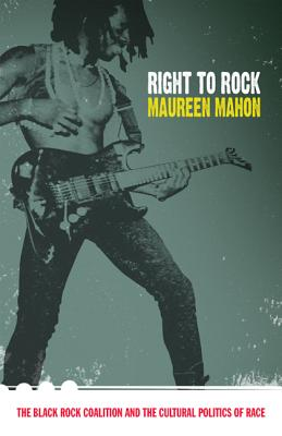 Right to Rock: The Black Rock Coalition and the Cultural Politics of Race - Mahon, Maureen