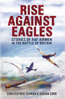 Rise Against Eagles: Stories of RAF Airmen in the Battle of Britain - Yeoman, Christopher, and Cork, Adrian