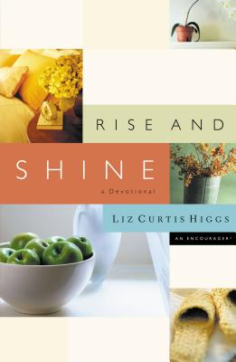 Rise and Shine: A Devotional - Higgs, Liz Curtis, and Thomas Nelson Publishers