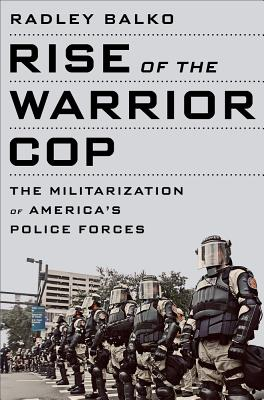 Rise of the Warrior Cop: The Militarization of America's Police Forces - Balko, Radley
