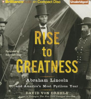 Rise to Greatness: Abraham Lincoln and America's Most Perilous Year - Drehle, David, and Dean, Robertson (Read by)