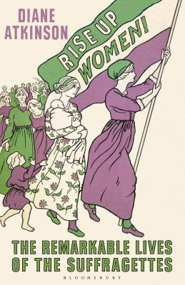 Rise Up Women!: The Remarkable Lives of the Suffragettes - Atkinson, Diane