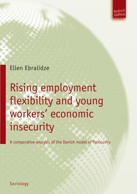 Rising Employment Flexibility and Young Workers' Economic Insecurity: A Comparative Analysis of the Danish Model of Flexicurity - Ebralidze, Ellen