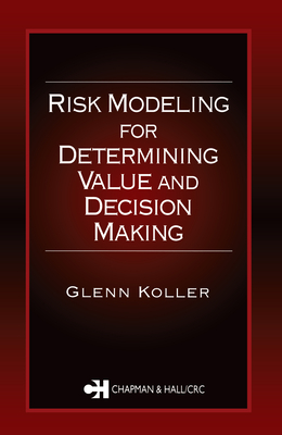 Risk Modeling for Determining Value and Decision Making - Koller, Glenn R