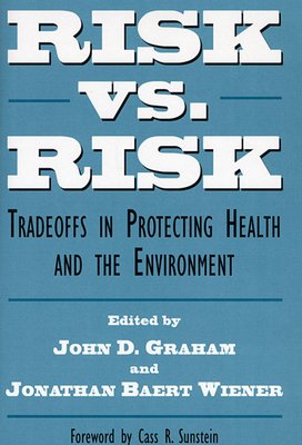 Risk vs. Risk: Tradeoffs in Protecting Health and the Environment - Graham, John, and Graham, John D (Editor), and Sunstein, Cass R, Professor (Foreword by)