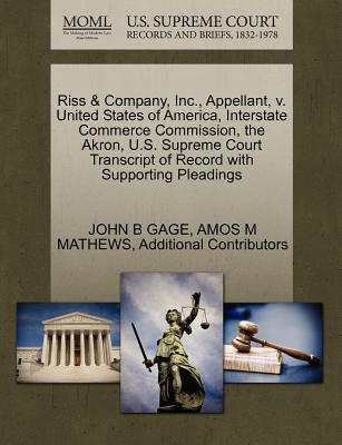 Riss & Company, Inc., Appellant, V. United States of America, Interstate Commerce Commission, the Akron, U.S. Supreme Court Transcript of Record with Supporting Pleadings - Gage, John B, and Mathews, Amos M, and Additional Contributors