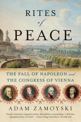 Rites of Peace: The Fall of Napoleon and the Congress of Vienna - Zamoyski, Adam