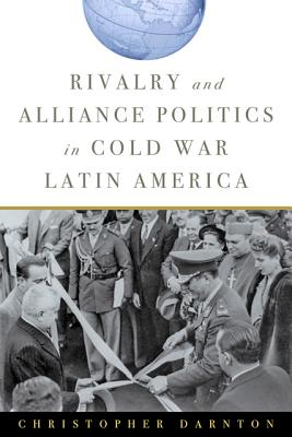 Rivalry and Alliance Politics in Cold War Latin America - Darnton, Christopher