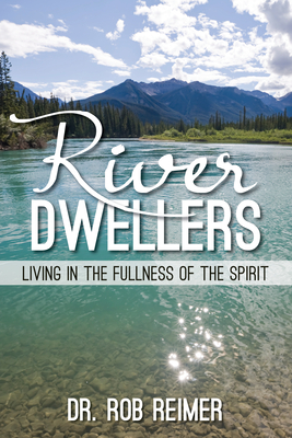 River Dwellers: Living in the Fullness of the Spirit - Reimer, Rob, Dr.