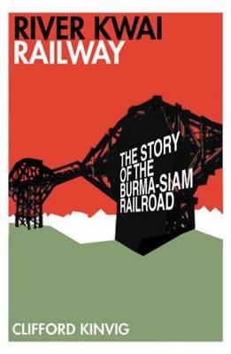River Kwai Railway: The Story of the Burma-Siam Railroad - Kinvig, Clifford