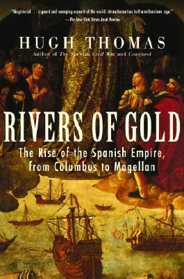 Rivers of Gold: The Rise of the Spanish Empire, from Columbus to Magellan - Thomas, Hugh