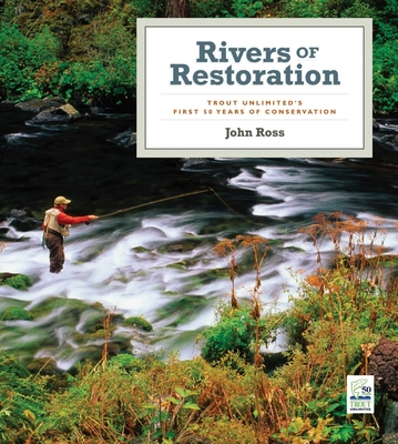 Rivers of Restoration: Trout Unlimited's First 50 Years of Conservation - Ross, John