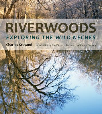 Riverwoods: Exploring the Wild Neches - Kruvand, Charles, and Sitton, Thad (Introduction by), and Sansom, Andrew (Foreword by)