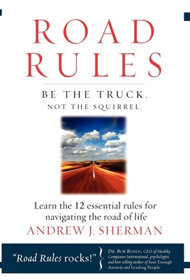 Road Rules: Be the Truck. Not the Squirrel. Learn the 12 Essential Rules for Navigating the Road of Life - Sherman, Andrew J