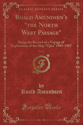 Roald Amundsen's the North West Passage, Vol. 1: Being the Record of a Voyage of Exploration of the Ship Gjoa 1903-1907 (Classic Reprint) - Amundsen, Roald, Captain