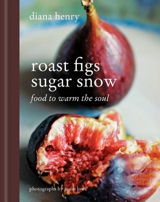 Roast Figs Sugar Snow: Food to Warm the Soul - Henry, Diana