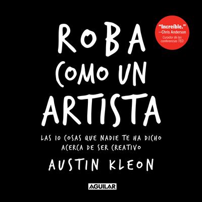 Roba Como Un Artista: Las 10 Cosas Que Nadie Te Ha Dicho Acerca de Ser Creativo / Steal Like an Artist: 10 Things Nobody Told You about Being Creative - Kleon, Austin