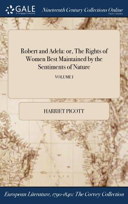 Robert and Adela: Or, the Rights of Women Best Maintained by the Sentiments of Nature; Volume I - Pigott, Harriet