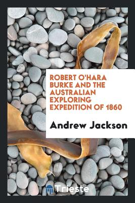 Robert O'Hara Burke and the Australian Exploring Expedition of 1860 - Jackson, Andrew