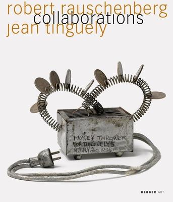 Robert Rauschenberg & Jean Tinguely: Collaborations - Rauschenberg, Robert, and Tinguely, Jean, and Wetzel, Roland (Editor)