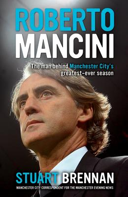 Roberto Mancini: The Man Behind Manchester City's Greatest-ever Season - Brennan, Stuart