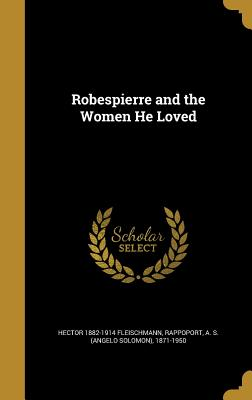 Robespierre and the Women He Loved - Fleischmann, Hector 1882-1914, and Rappoport, A S (Angelo Solomon) 1871- (Creator)