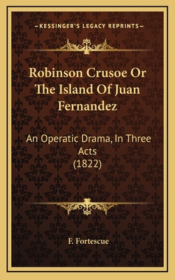 Robinson Crusoe or the Island of Juan Fernandez: An Operatic Drama, in Three Acts (1822) - Fortescue, F