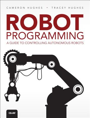 Robot Programming: A Guide to Controlling Autonomous Robots - Hughes, Cameron, and Hughes, Tracey
