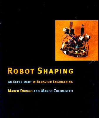 Robot Shaping: An Experiment in Behavior Engineering - Dorigo, Marco, and Colombetti, Marco, and Arkin, Ronald C (Editor)