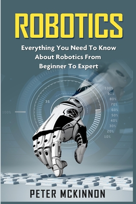 Robotics: Everything You Need to Know about Robotics from Beginner to Expert - McKinnon, Peter