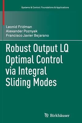 Robust Output Lq Optimal Control Via Integral Sliding Modes - Fridman, Leonid, and Poznyak, Alexander, and Bejarano, Francisco Javier