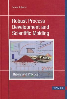 Robust Process Development and Scientific Molding: Theory and Practice - Kulkarni, Suhas