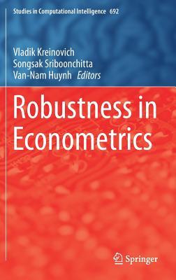 Robustness in Econometrics - Kreinovich, Vladik (Editor), and Sriboonchitta, Songsak (Editor), and Huynh, Van-Nam (Editor)