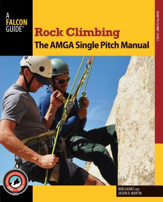 Rock Climbing: The AMGA Single Pitch Manual - Gaines, Bob, and Martin, Jason D