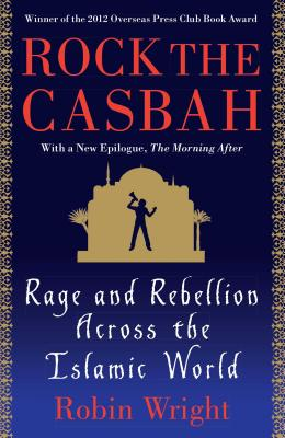 Rock the Casbah: Rage and Rebellion Across the Islamic World - Wright, Robin, MA