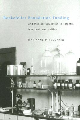 Rockefeller Foundation Funding and Medical Education in Toronto, Montreal, and Halifax - Fedunkiw, Marianne